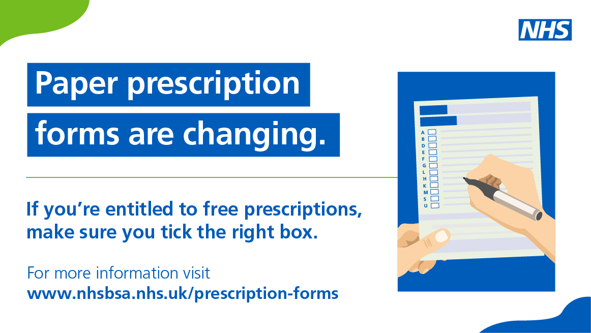 Paper prescription forms are changing.  If you're entitled to free prescriptions, make sure you tick the right box.  For more information visit www.nhsbsa.nhs.uk/prescription-forms
